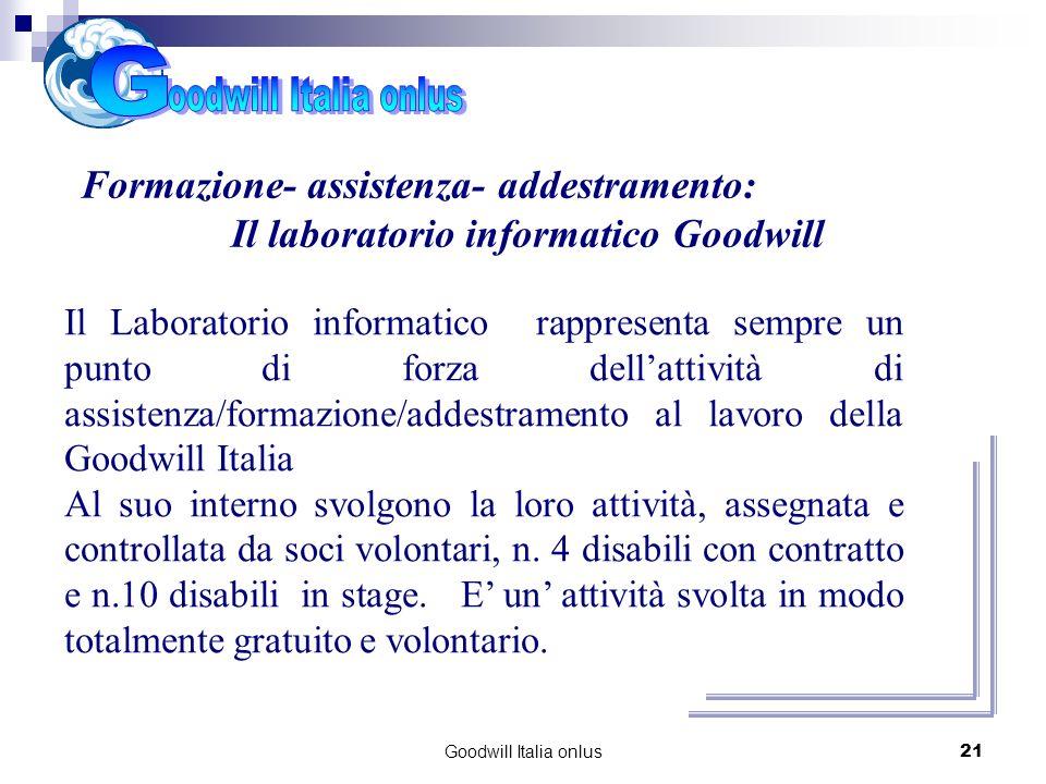 Goodwill Italia onlus21 Cosa abbiamo realizzato Formazione- assistenza- addestramento: Il laboratorio informatico Goodwill Il Laboratorio informatico rappresenta sempre un punto di forza dellattività di assistenza/formazione/addestramento al lavoro della Goodwill Italia Al suo interno svolgono la loro attività, assegnata e controllata da soci volontari, n.