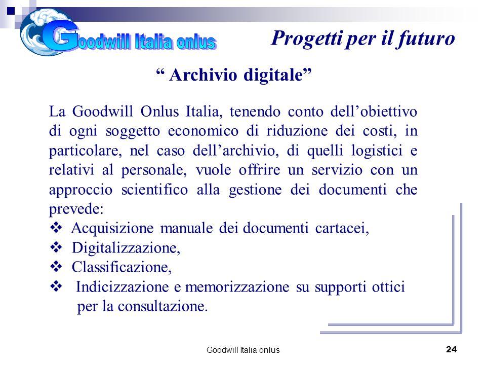 Goodwill Italia onlus24 Progetti per il futuro Archivio digitale La Goodwill Onlus Italia, tenendo conto dellobiettivo di ogni soggetto economico di r