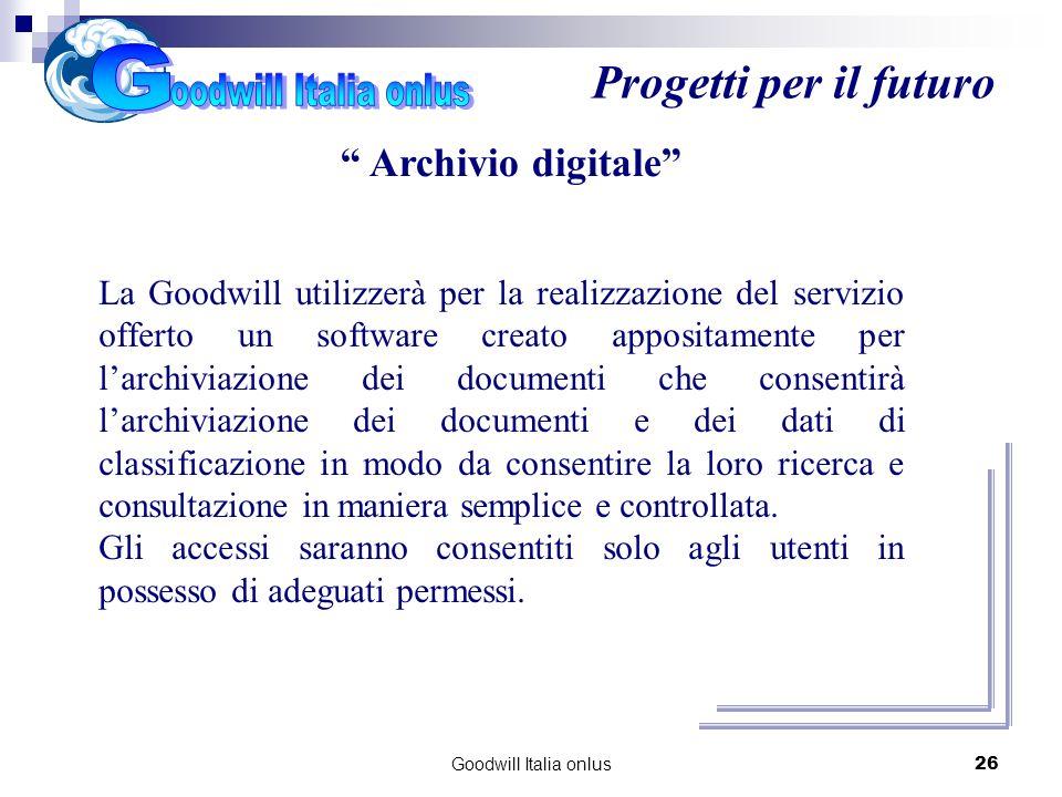 Goodwill Italia onlus26 Progetti per il futuro Archivio digitale La Goodwill utilizzerà per la realizzazione del servizio offerto un software creato appositamente per larchiviazione dei documenti che consentirà larchiviazione dei documenti e dei dati di classificazione in modo da consentire la loro ricerca e consultazione in maniera semplice e controllata.