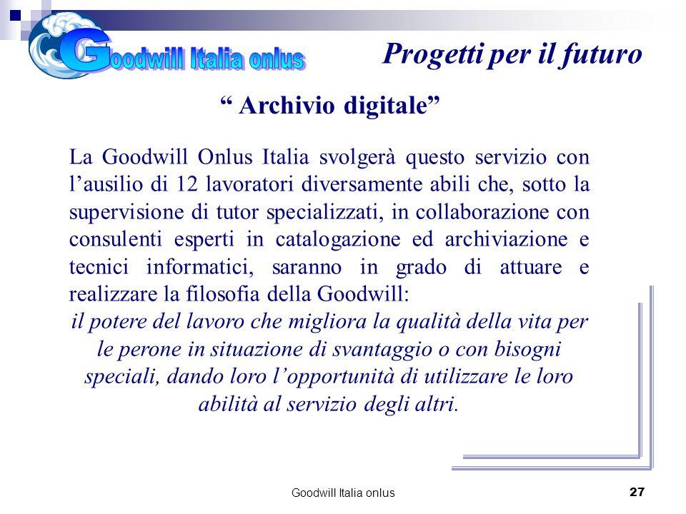 Goodwill Italia onlus27 Progetti per il futuro Archivio digitale La Goodwill Onlus Italia svolgerà questo servizio con lausilio di 12 lavoratori diver
