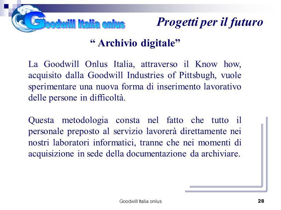 Goodwill Italia onlus28 Progetti per il futuro Archivio digitale La Goodwill Onlus Italia, attraverso il Know how, acquisito dalla Goodwill Industries