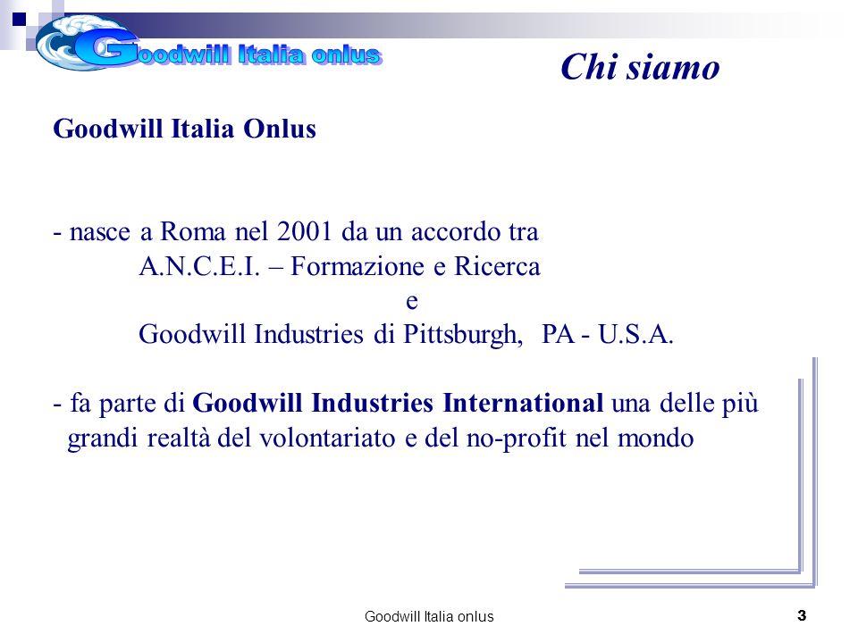 Goodwill Italia onlus3 Chi siamo Goodwill Italia Onlus - nasce a Roma nel 2001 da un accordo tra A.N.C.E.I. – Formazione e Ricerca e Goodwill Industri