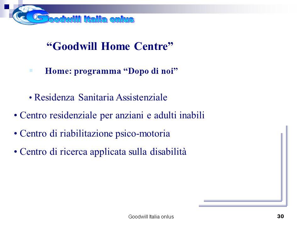 Goodwill Italia onlus30 Progetti per il futuro Goodwill Home Centre Home: programma Dopo di noi Residenza Sanitaria Assistenziale Centro residenziale