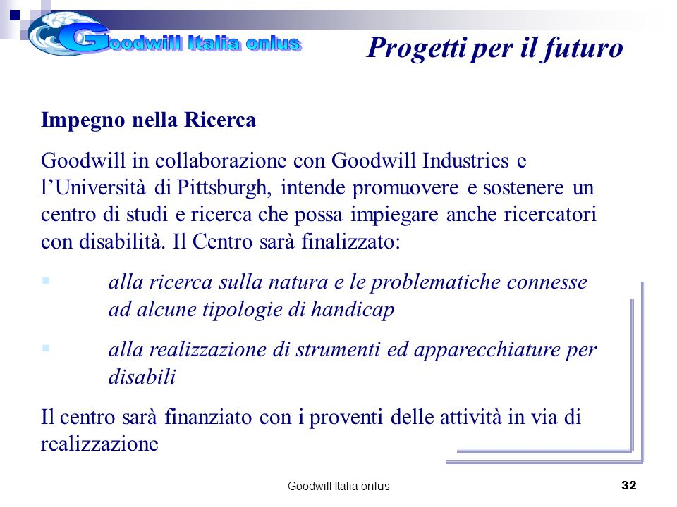 Goodwill Italia onlus32 Progetti per il futuro Impegno nella Ricerca Goodwill in collaborazione con Goodwill Industries e lUniversità di Pittsburgh, i