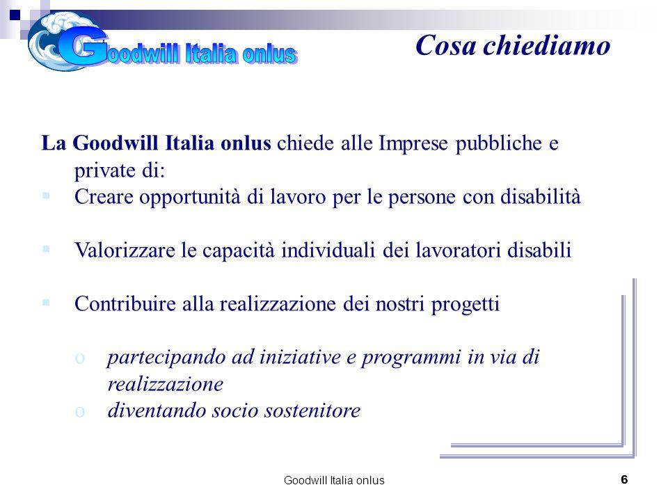 Goodwill Italia onlus6 La Goodwill Italia onlus chiede alle Imprese pubbliche e private di: Creare opportunità di lavoro per le persone con disabilità Valorizzare le capacità individuali dei lavoratori disabili Contribuire alla realizzazione dei nostri progetti opartecipando ad iniziative e programmi in via di realizzazione odiventando socio sostenitore Cosa chiediamo