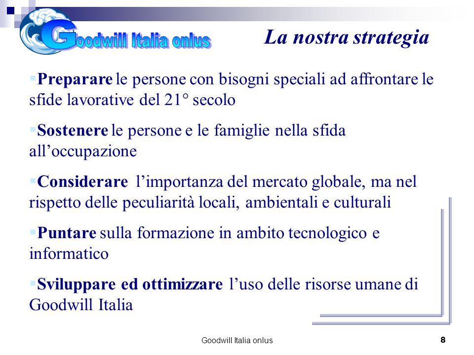 Goodwill Italia onlus8 La nostra strategia Preparare le persone con bisogni speciali ad affrontare le sfide lavorative del 21° secolo Sostenere le per
