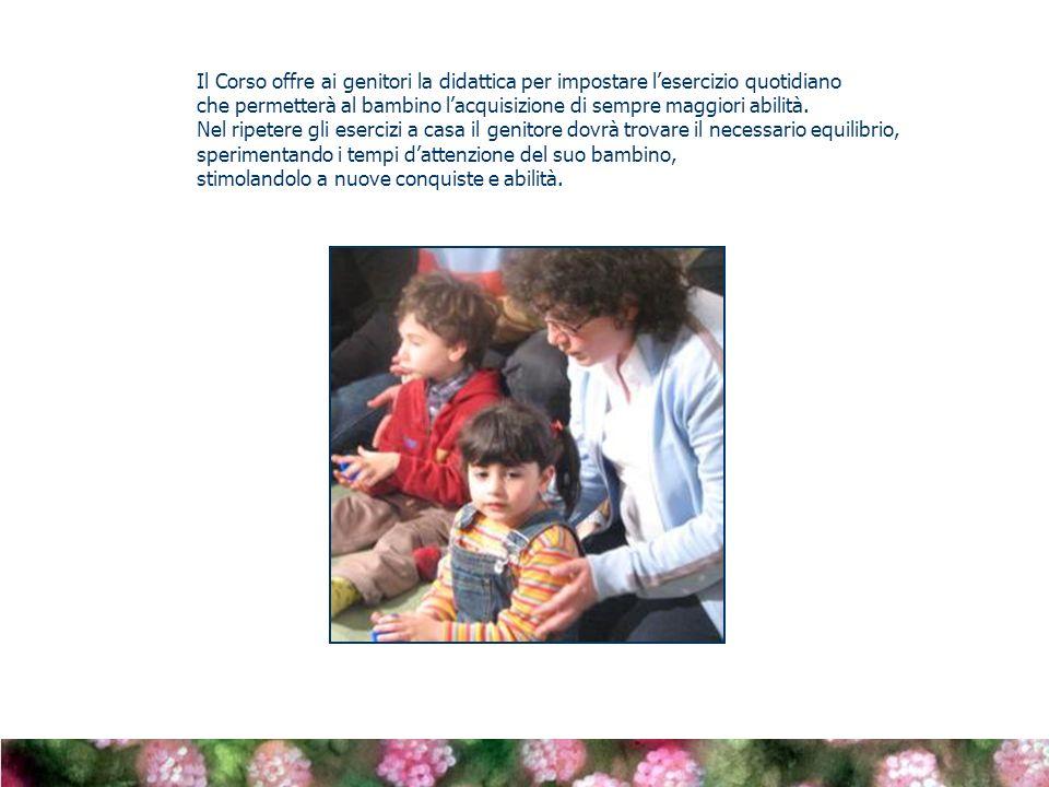 Il Corso offre ai genitori la didattica per impostare lesercizio quotidiano che permetterà al bambino lacquisizione di sempre maggiori abilità.
