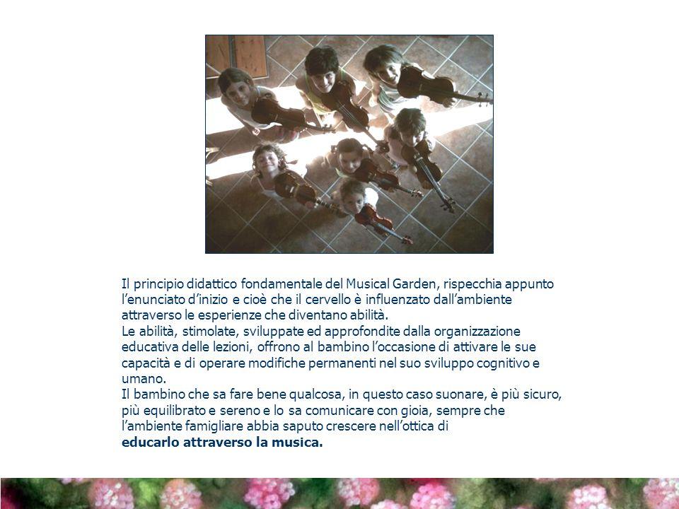 Il principio didattico fondamentale del Musical Garden, rispecchia appunto lenunciato dinizio e cioè che il cervello è influenzato dallambiente attraverso le esperienze che diventano abilità.