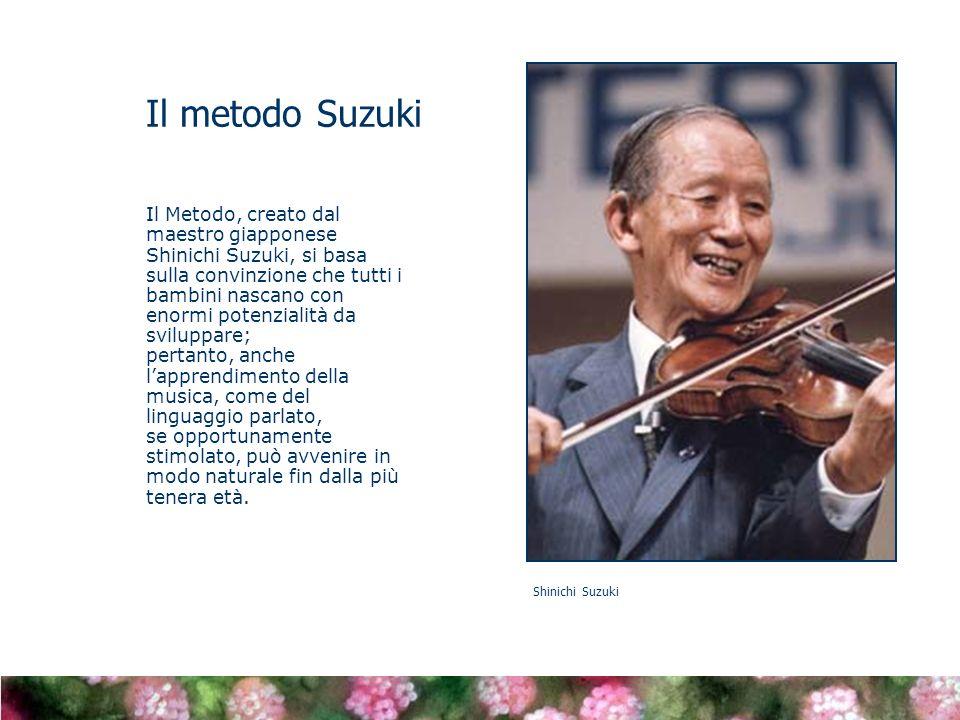 Il Metodo, creato dal maestro giapponese Shinichi Suzuki, si basa sulla convinzione che tutti i bambini nascano con enormi potenzialità da sviluppare; pertanto, anche lapprendimento della musica, come del linguaggio parlato, se opportunamente stimolato, può avvenire in modo naturale fin dalla più tenera età.