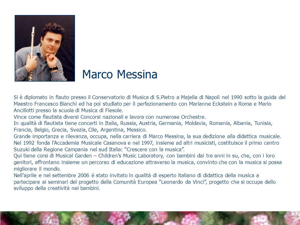 Marco Messina Si è diplomato in flauto presso il Conservatorio di Musica di S.Pietro a Majella di Napoli nel 1990 sotto la guida del Maestro Francesco Bianchi ed ha poi studiato per il perfezionamento con Marianne Eckstein a Roma e Mario Ancillotti presso la scuola di Musica di Fiesole.