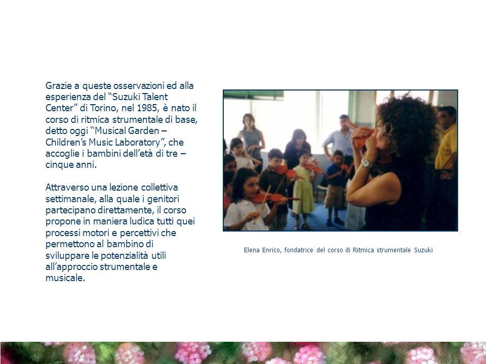 Grazie a queste osservazioni ed alla esperienza del Suzuki Talent Center di Torino, nel 1985, è nato il corso di ritmica strumentale di base, detto oggi Musical Garden – Childrens Music Laboratory, che accoglie i bambini delletà di tre – cinque anni.