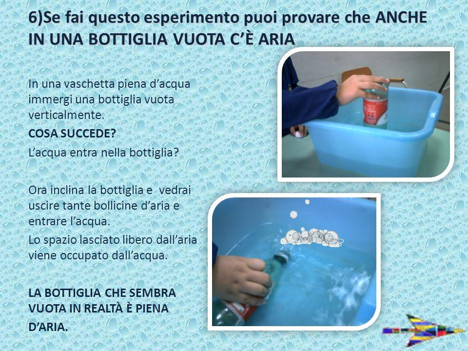 6)Se fai questo esperimento puoi provare che ANCHE IN UNA BOTTIGLIA VUOTA CÈ ARIA In una vaschetta piena dacqua immergi una bottiglia vuota verticalme
