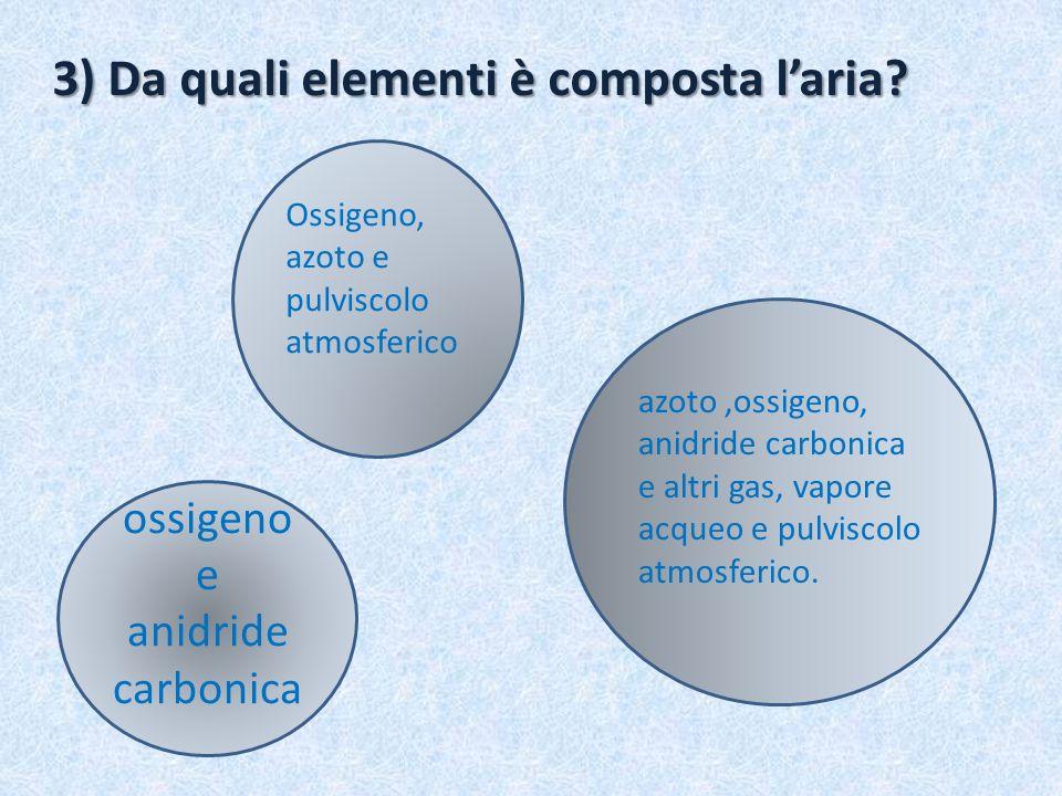 3) Da quali elementi è composta laria? ossigeno e anidride carbonica Ossigeno, azoto e pulviscolo atmosferico azoto,ossigeno, anidride carbonica e alt