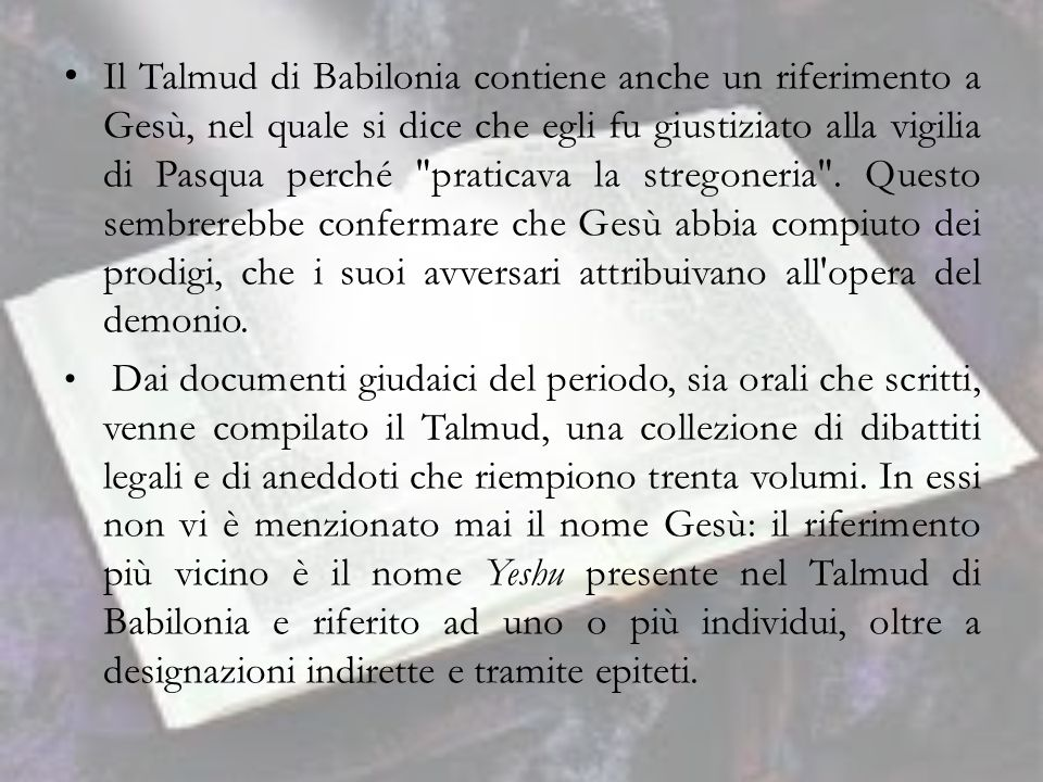 Il Talmud di Babilonia contiene anche un riferimento a Gesù, nel quale si dice che egli fu giustiziato alla vigilia di Pasqua perché