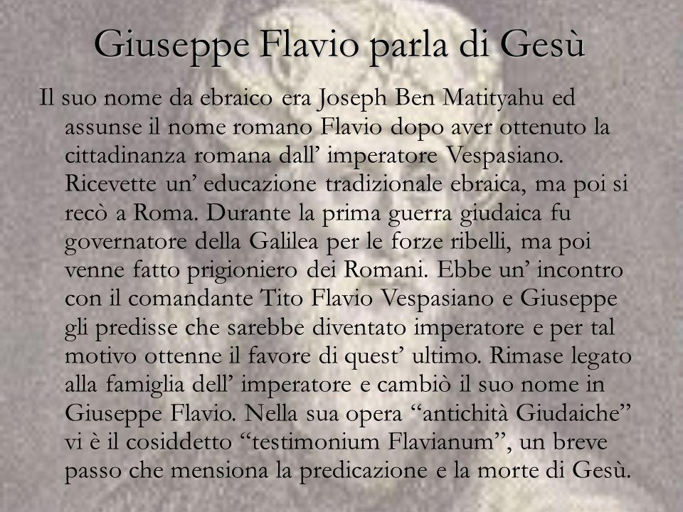 Giuseppe Flavio parla di Gesù Il suo nome da ebraico era Joseph Ben Matityahu ed assunse il nome romano Flavio dopo aver ottenuto la cittadinanza roma