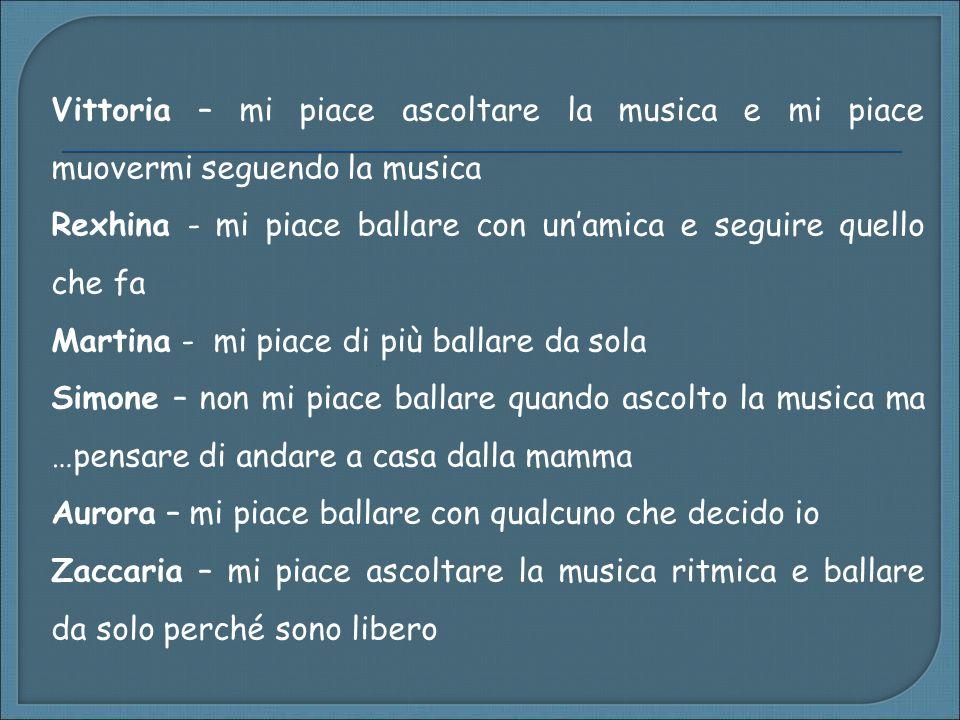 Vittoria – mi piace ascoltare la musica e mi piace muovermi seguendo la musica Rexhina - mi piace ballare con unamica e seguire quello che fa Martina