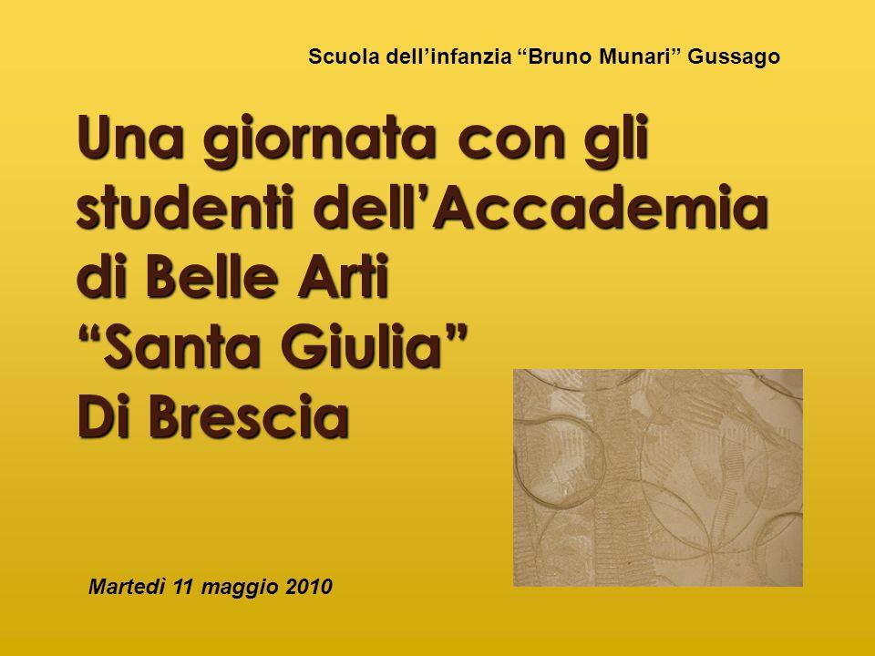 Una giornata con gli studenti dellAccademia di Belle Arti Santa Giulia Di Brescia Martedì 11 maggio 2010 Scuola dellinfanzia Bruno Munari Gussago