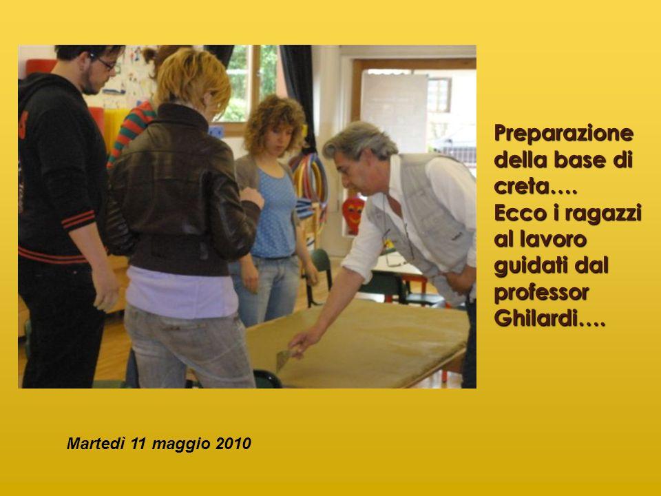 Preparazione della base di creta…. Ecco i ragazzi al lavoro guidati dal professor Ghilardi…. Martedì 11 maggio 2010
