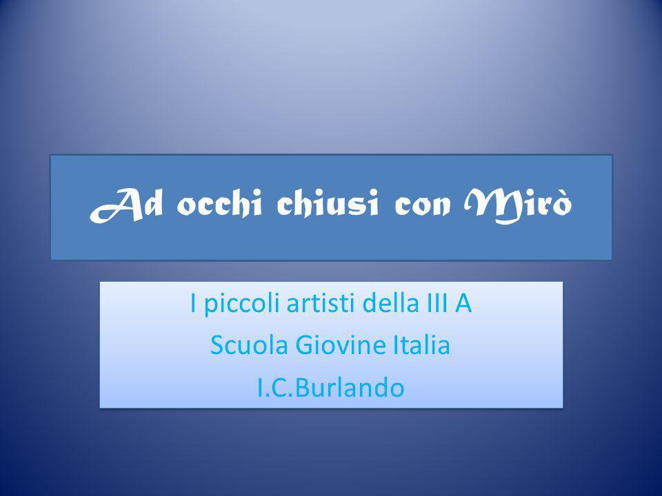 I piccoli artisti della III A Scuola Giovine Italia I.C.Burlando I piccoli artisti della III A Scuola Giovine Italia I.C.Burlando Ad occhi chiusi con Mirò