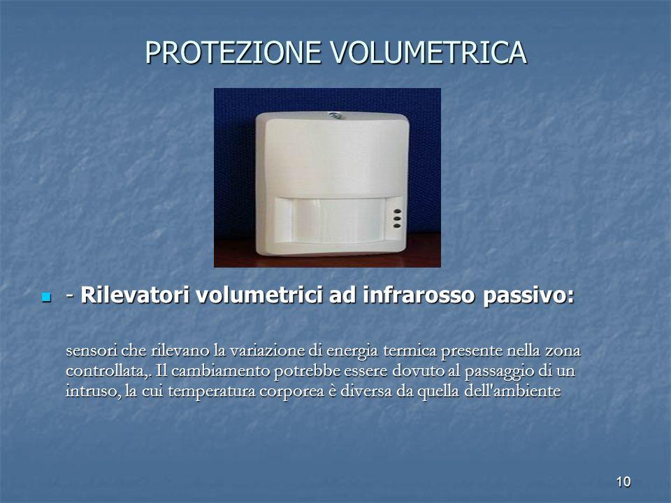 10 PROTEZIONE VOLUMETRICA - Rilevatori volumetrici ad infrarosso passivo: - Rilevatori volumetrici ad infrarosso passivo: sensori che rilevano la vari