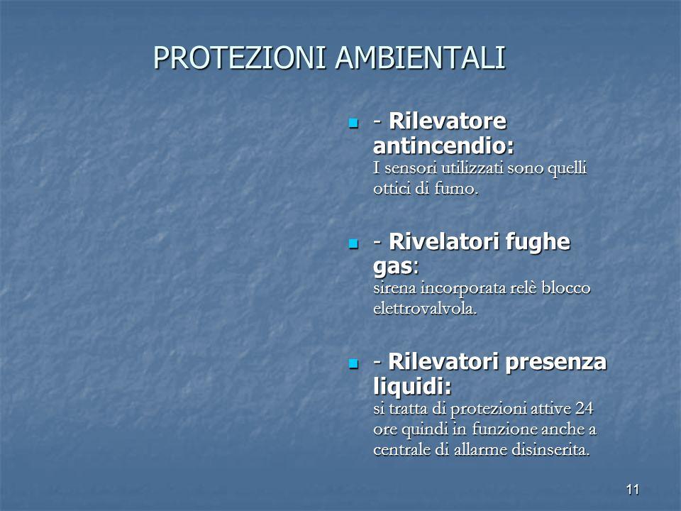 11 PROTEZIONI AMBIENTALI - Rilevatore antincendio: I sensori utilizzati sono quelli ottici di fumo. - Rilevatore antincendio: I sensori utilizzati son