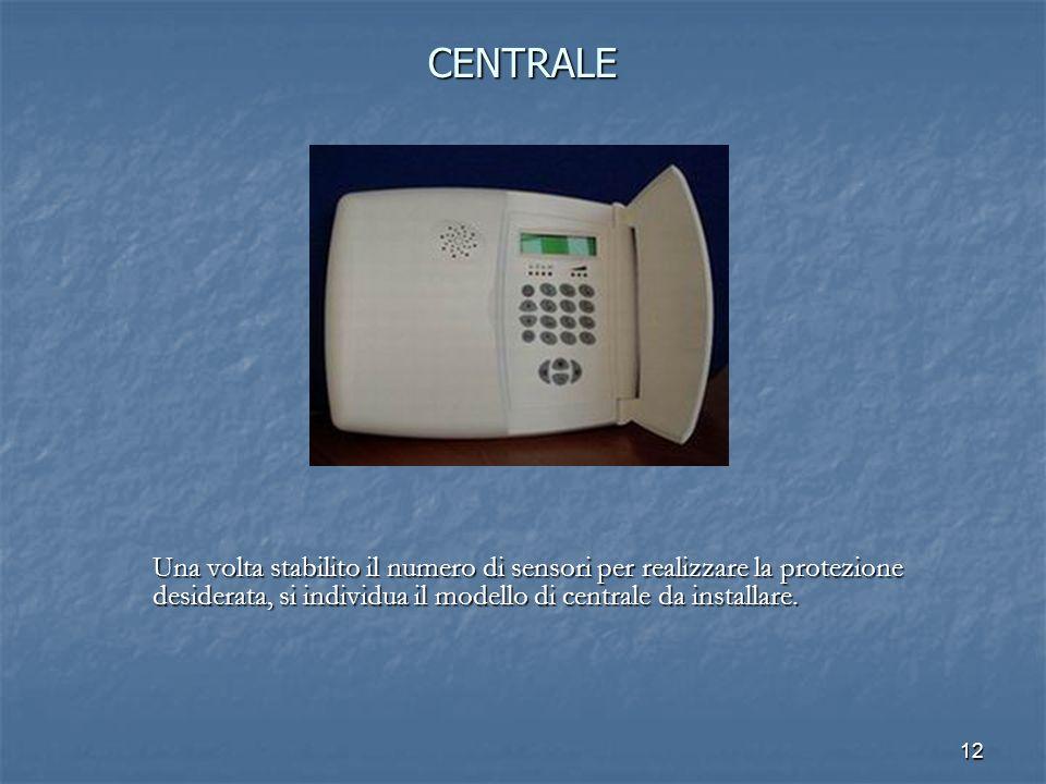 12 CENTRALE Una volta stabilito il numero di sensori per realizzare la protezione desiderata, si individua il modello di centrale da installare.