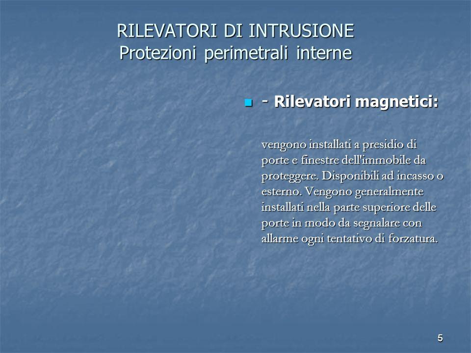 5 RILEVATORI DI INTRUSIONE Protezioni perimetrali interne - Rilevatori magnetici: - Rilevatori magnetici: vengono installati a presidio di porte e fin
