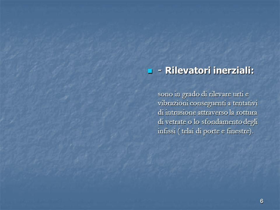 6 - Rilevatori inerziali: - Rilevatori inerziali: sono in grado di rilevare urti e vibrazioni conseguenti a tentativi di intrusione attraverso la rott
