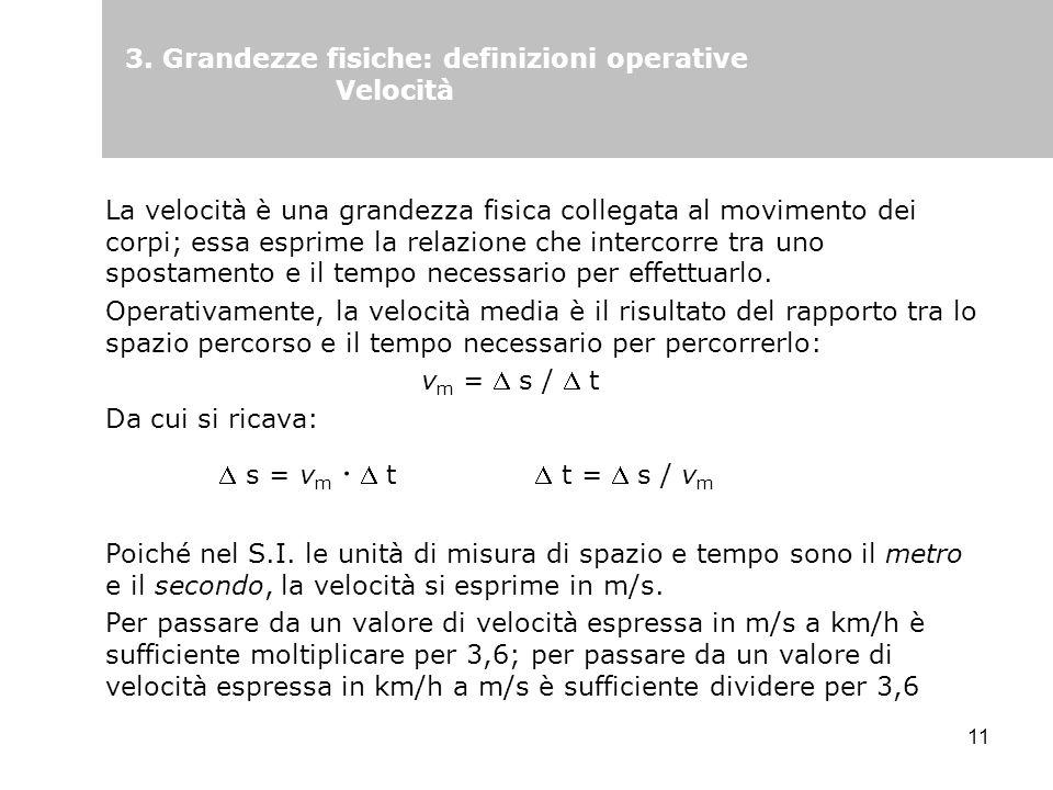 11 3. Grandezze fisiche: definizioni operative Velocità La velocità è una grandezza fisica collegata al movimento dei corpi; essa esprime la relazione