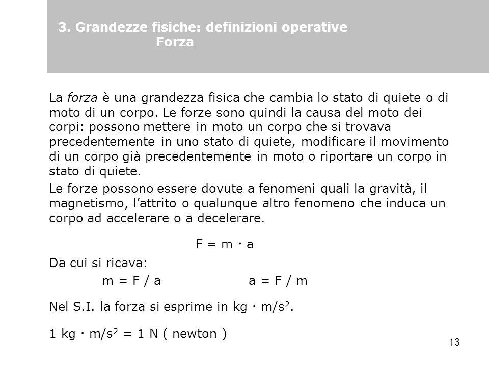 13 3. Grandezze fisiche: definizioni operative Forza La forza è una grandezza fisica che cambia lo stato di quiete o di moto di un corpo. Le forze son