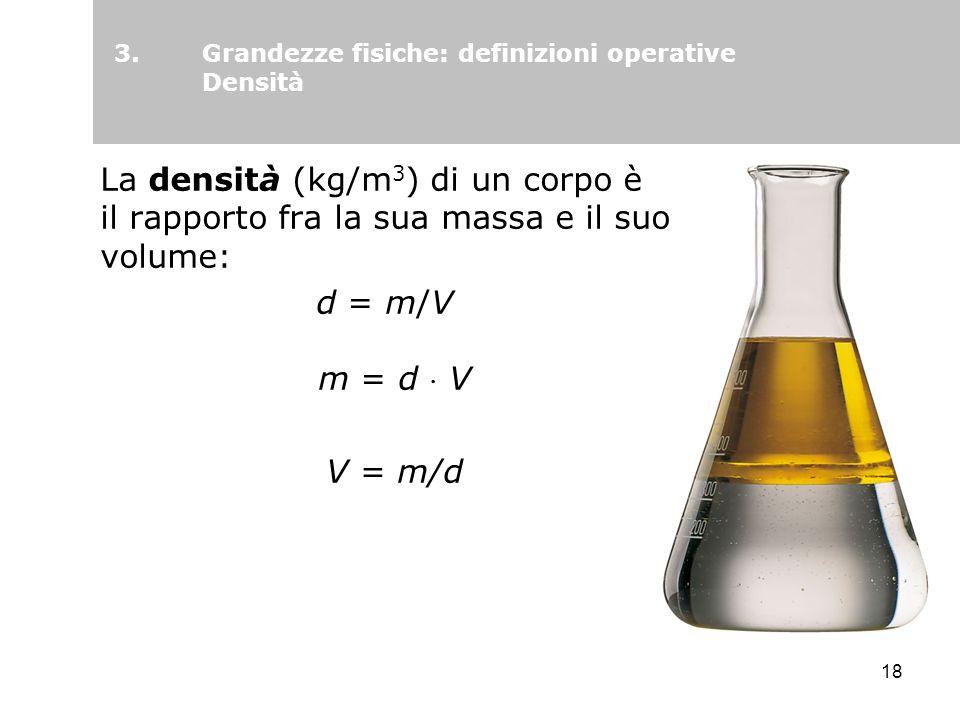 18 La densità (kg/m 3 ) di un corpo è il rapporto fra la sua massa e il suo volume: d = m/V m = d V V = m/d 3.Grandezze fisiche: definizioni operative