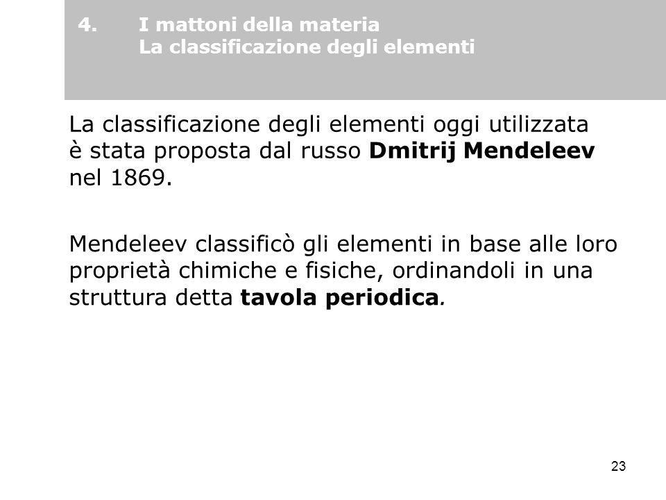 23 La classificazione degli elementi oggi utilizzata è stata proposta dal russo Dmitrij Mendeleev nel 1869. Mendeleev classificò gli elementi in base