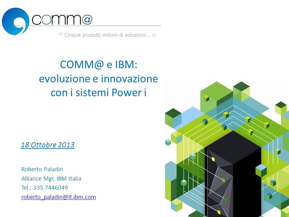 1 Roberto Paladin Alliance Mgr, IBM Italia Tel.: 335.7446049 roberto_paladin@it.ibm.com 18 Ottobre 2013 COMM@ e IBM: evoluzione e innovazione con i si