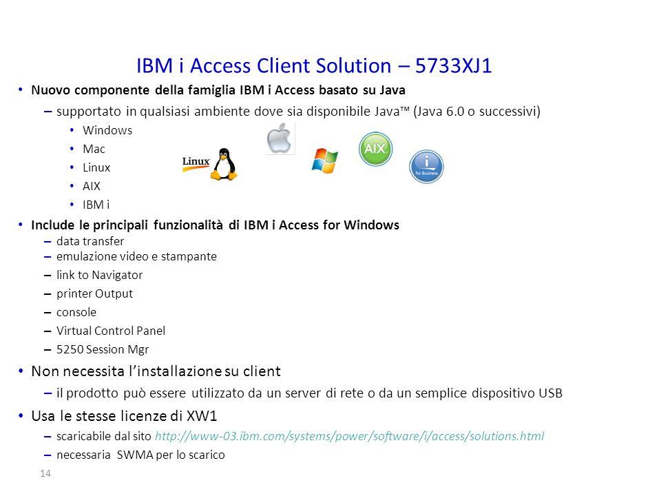 14 IBM i Access Client Solution – 5733XJ1 Nuovo componente della famiglia IBM i Access basato su Java – supportato in qualsiasi ambiente dove sia disp