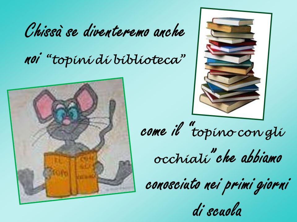 Chissà se diventeremo anche noi topini di biblioteca come il topino con gli occhiali che abbiamo conosciuto nei primi giorni di scuola