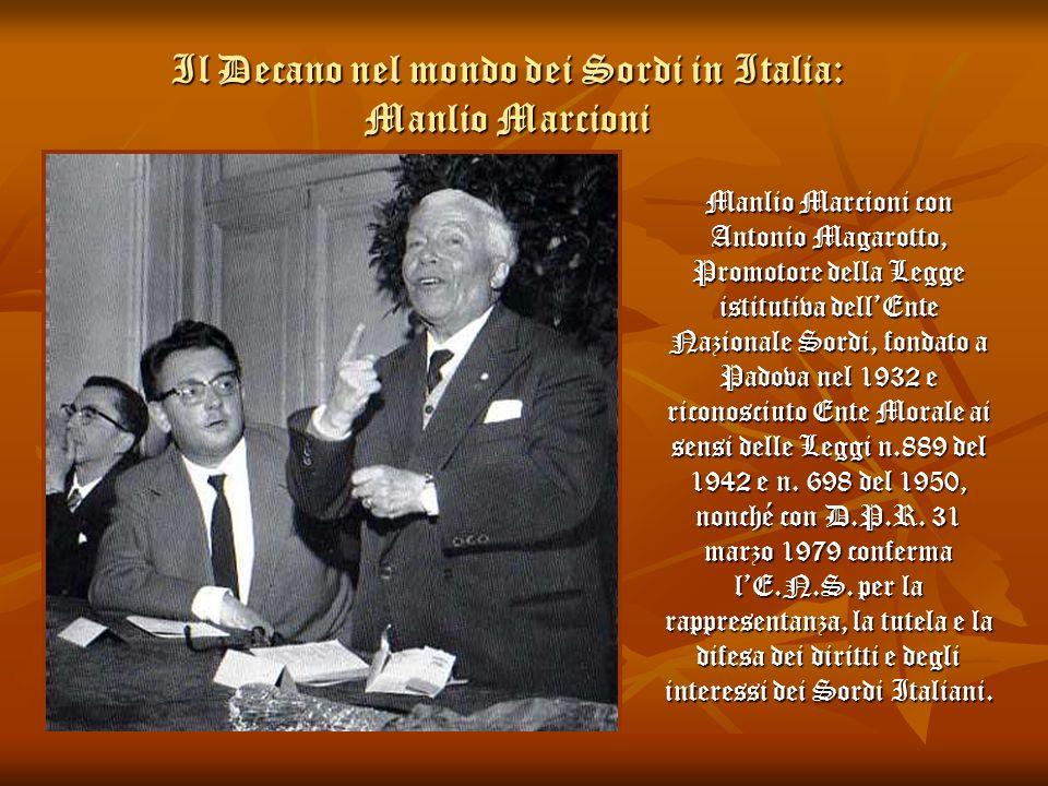 Il Decano nel mondo dei Sordi in Italia: Manlio Marcioni Manlio Marcioni con Antonio Magarotto, Promotore della Legge istitutiva dellEnte Nazionale So