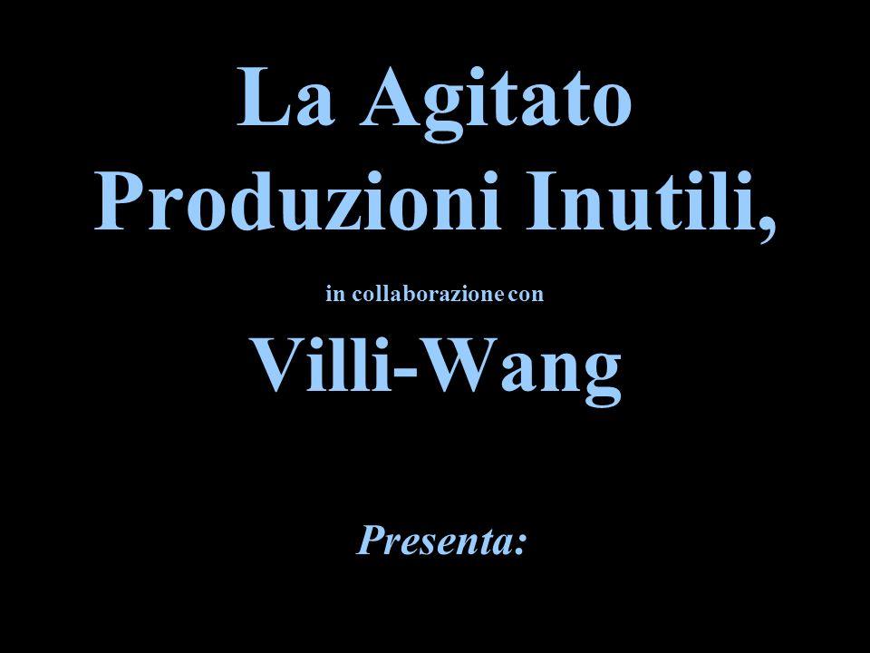 La Agitato Produzioni Inutili, in collaborazione con Villi-Wang Presenta: