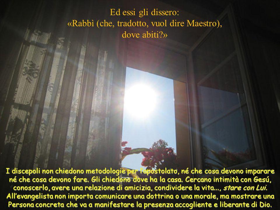 Ed essi gli dissero: «Rabbì (che, tradotto, vuol dire Maestro), dove abiti?» I discepoli non chiedono metodologie per lapostolato, né che cosa devono imparare né che cosa devono fare.