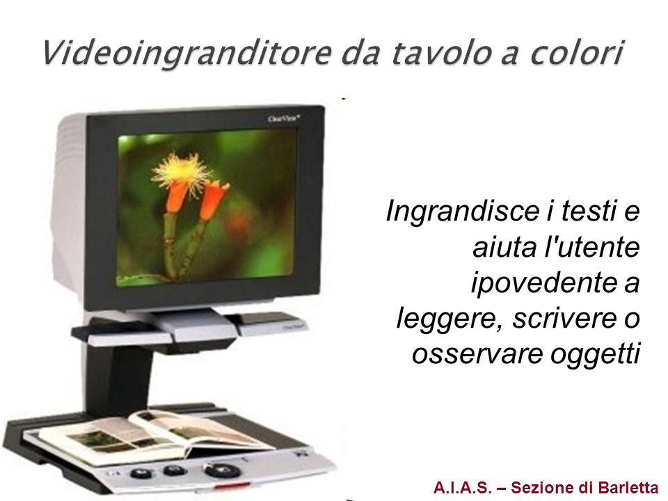 A.I.A.S. – Sezione di Barletta Ingrandisce i testi e aiuta l'utente ipovedente a leggere, scrivere o osservare oggetti