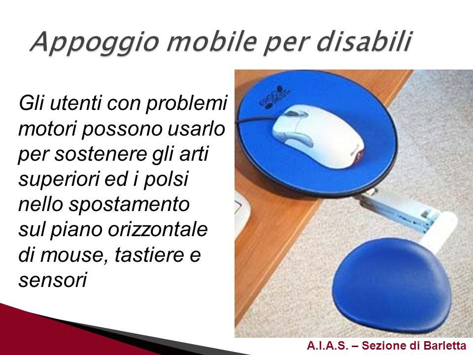 A.I.A.S. – Sezione di Barletta Gli utenti con problemi motori possono usarlo per sostenere gli arti superiori ed i polsi nello spostamento sul piano o