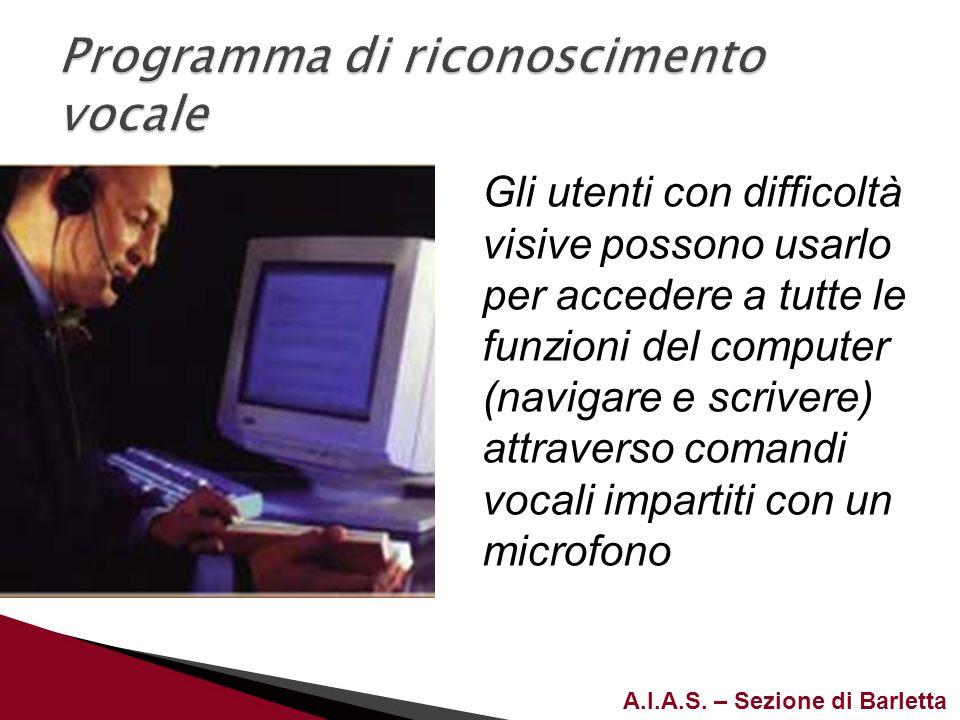 A.I.A.S. – Sezione di Barletta Gli utenti con difficoltà visive possono usarlo per accedere a tutte le funzioni del computer (navigare e scrivere) att