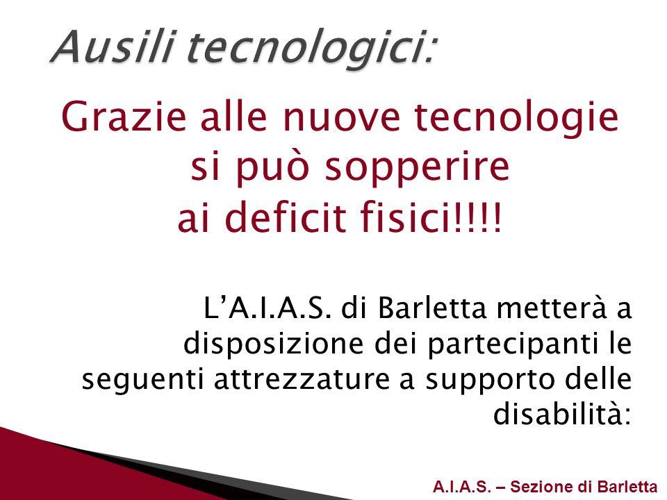A.I.A.S. – Sezione di Barletta Grazie alle nuove tecnologie si può sopperire ai deficit fisici!!!! LA.I.A.S. di Barletta metterà a disposizione dei pa