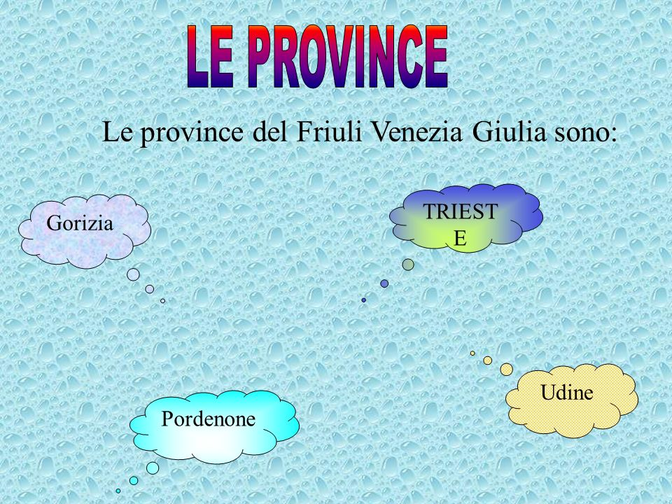 Le province del Friuli Venezia Giulia sono: Udine Pordenone Gorizia TRIEST E