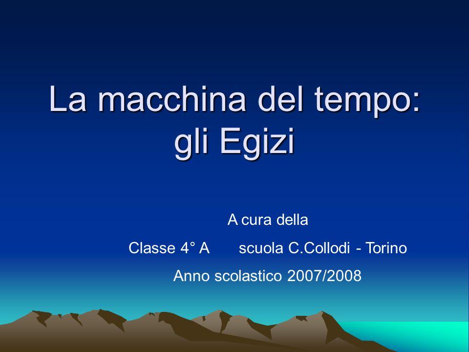 La macchina del tempo: gli Egizi A cura della Classe 4° A scuola C.Collodi - Torino Anno scolastico 2007/2008