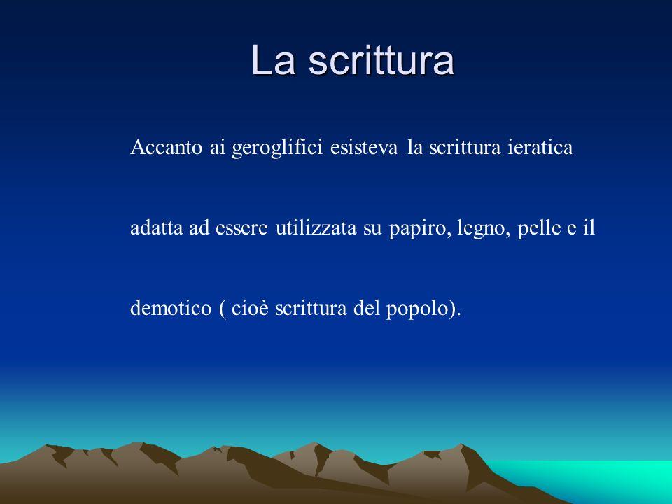 La scrittura La scrittura Accanto ai geroglifici esisteva la scrittura ieratica adatta ad essere utilizzata su papiro, legno, pelle e il demotico ( cioè scrittura del popolo).
