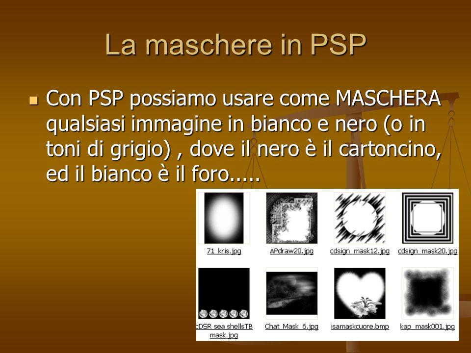 La maschere in PSP Con PSP possiamo usare come MASCHERA qualsiasi immagine in bianco e nero (o in toni di grigio), dove il nero è il cartoncino, ed il