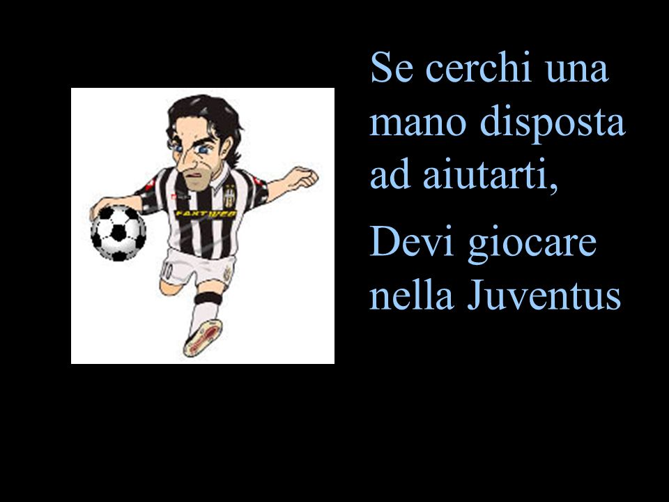 Se cerchi una mano disposta ad aiutarti, Devi giocare nella Juventus