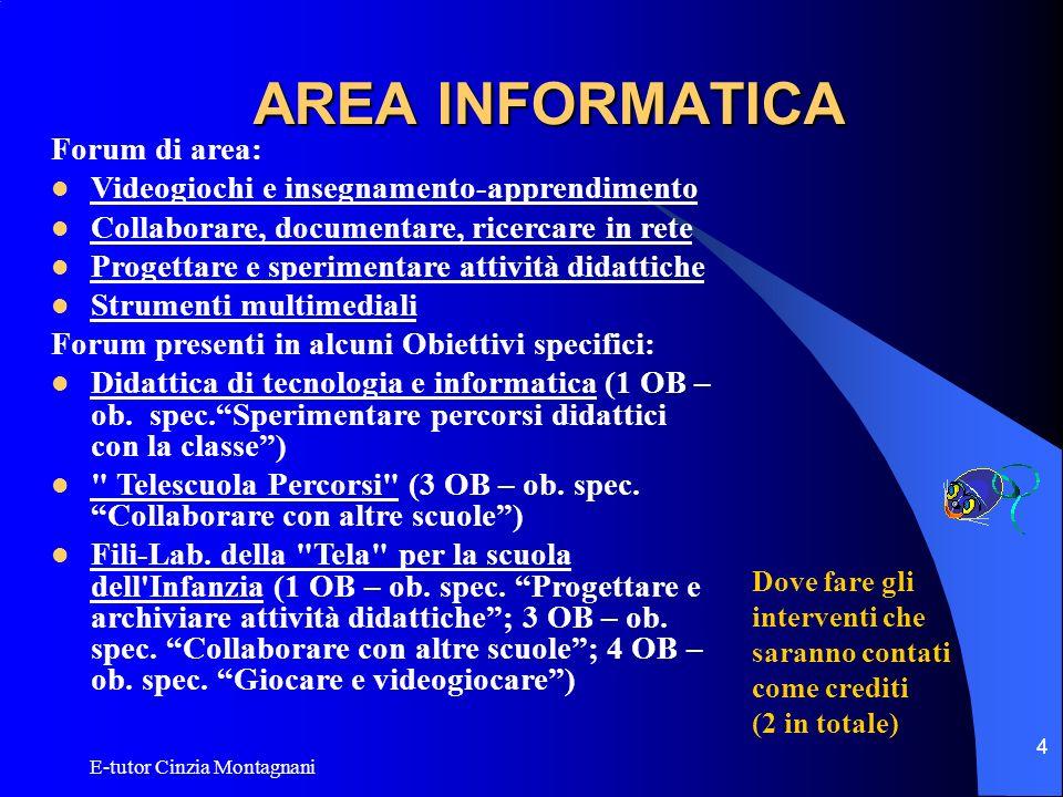 E-tutor Cinzia Montagnani 5 AREA INFORMATICA Progettare, sperimentare e valutare sono i punti cardine di questo obiettivo: le attività di laboratorio proposte comprendono la definizione di progetti, la sperimentazione in classe e la valutazione dell esperienza.