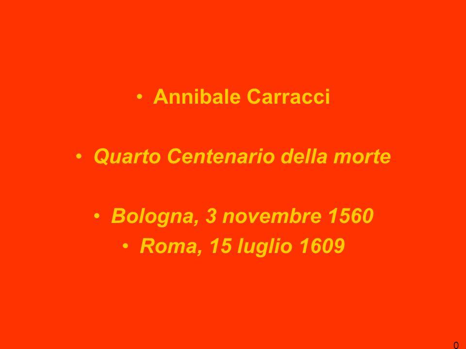 Annibale Carracci Quarto Centenario della morte Bologna, 3 novembre 1560 Roma, 15 luglio 1609 0