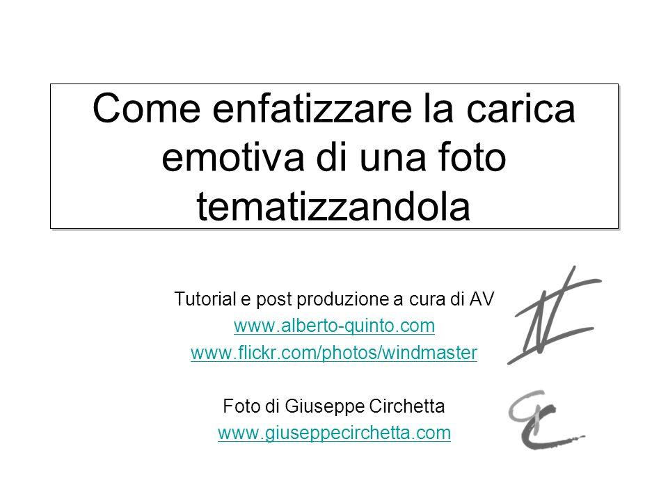 Come enfatizzare la carica emotiva di una foto tematizzandola Tutorial e post produzione a cura di AV www.alberto-quinto.com www.flickr.com/photos/win